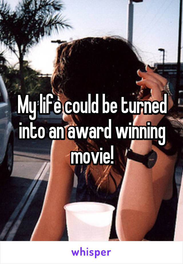 My life could be turned into an award winning movie!