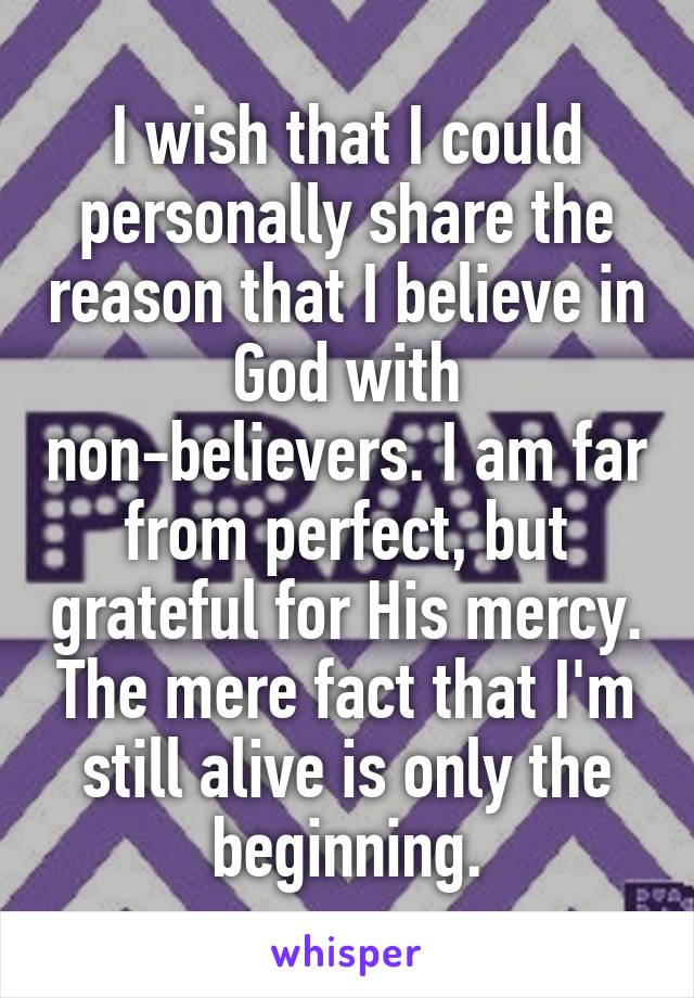 I wish that I could personally share the reason that I believe in God with non-believers. I am far from perfect, but grateful for His mercy. The mere fact that I'm still alive is only the beginning.
