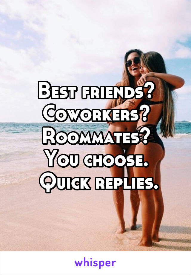 Best friends? Coworkers? Roommates? You choose.  Quick replies.