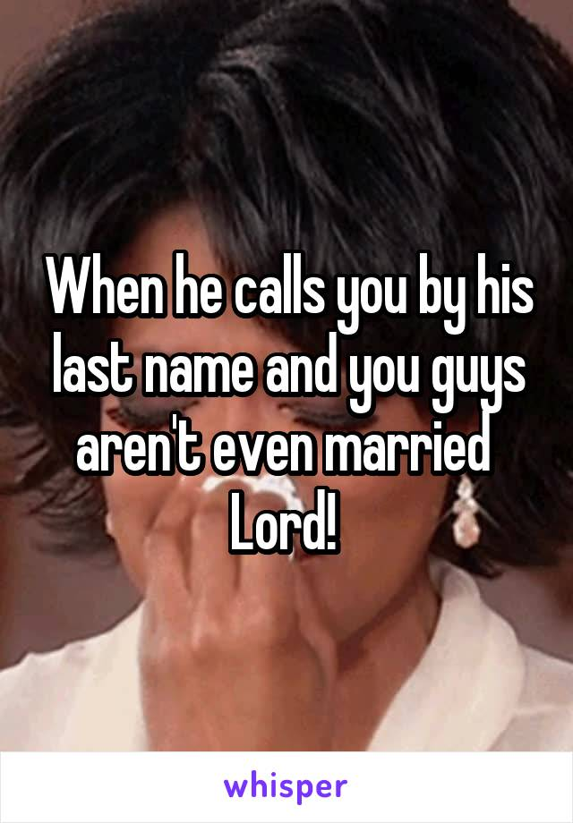 When he calls you by his last name and you guys aren't even married  Lord!