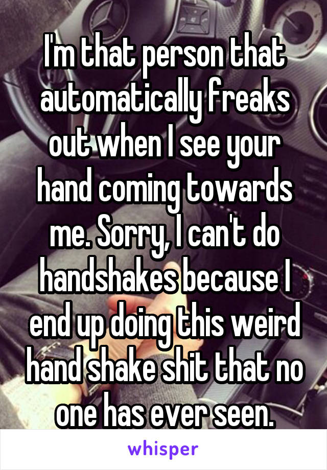I'm that person that automatically freaks out when I see your hand coming towards me. Sorry, I can't do handshakes because I end up doing this weird hand shake shit that no one has ever seen.