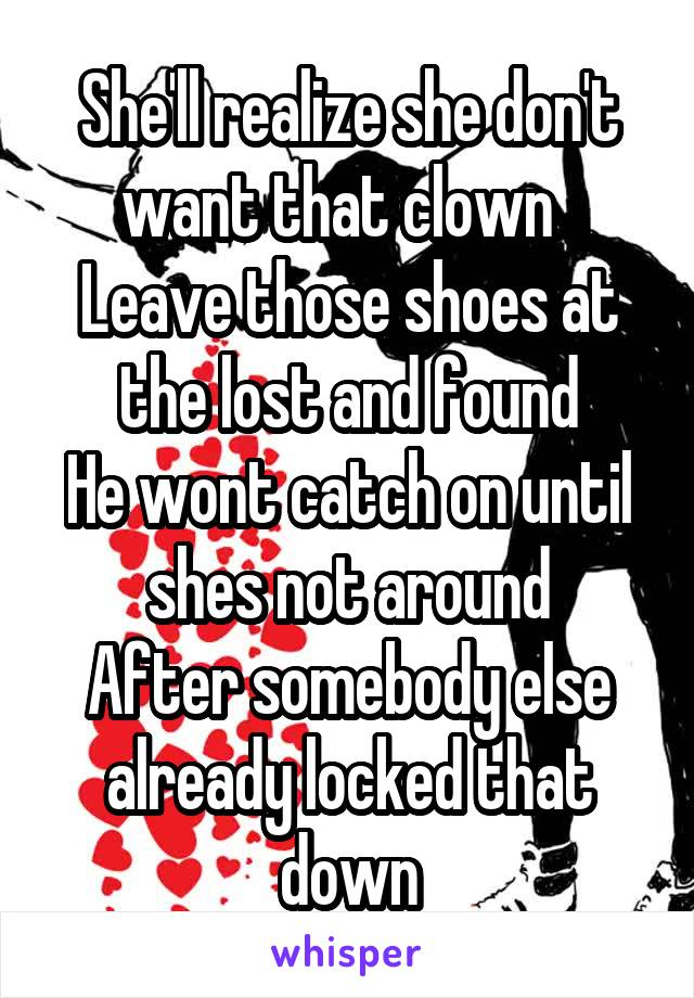 She'll realize she don't want that clown   Leave those shoes at the lost and found He wont catch on until shes not around After somebody else already locked that down