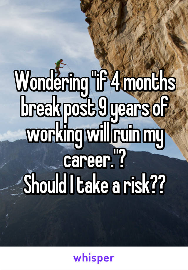 """Wondering """"if 4 months break post 9 years of working will ruin my career.""""? Should I take a risk??"""