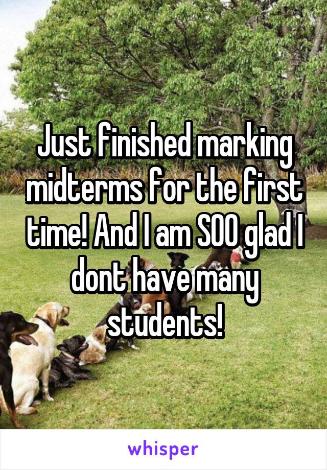 Just finished marking midterms for the first time! And I am SOO glad I dont have many students!