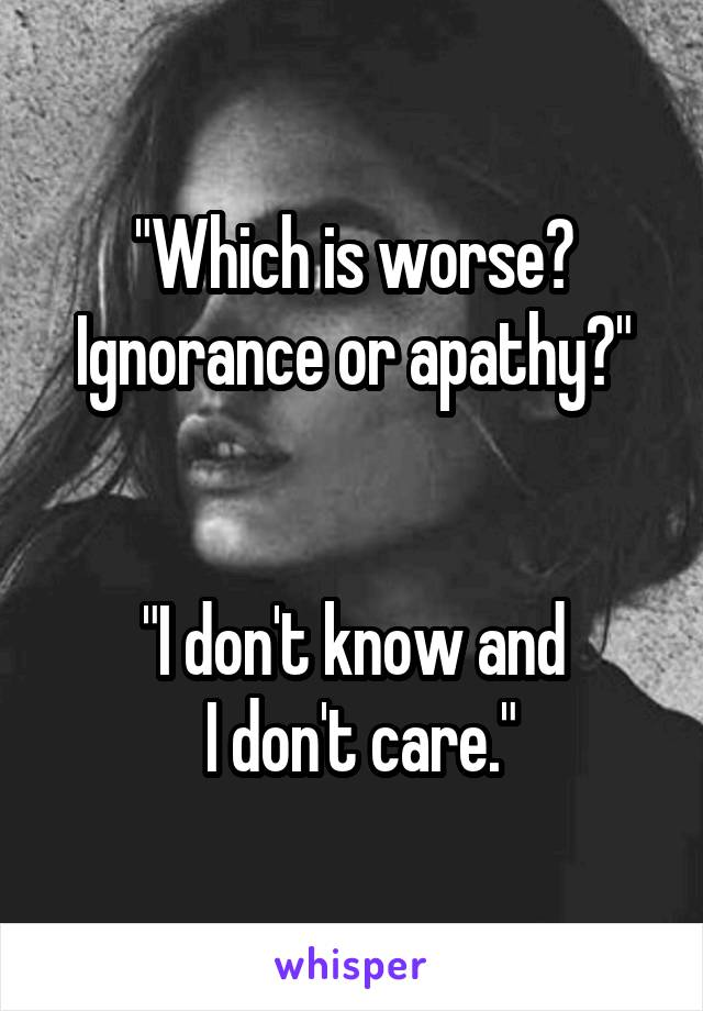 """Which is worse? Ignorance or apathy?""   ""I don't know and  I don't care."""