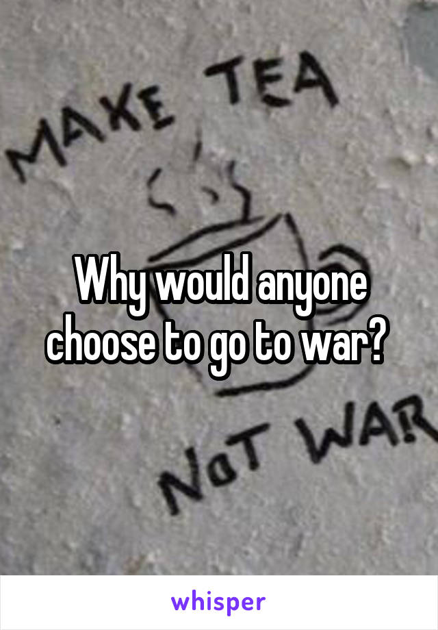 Why would anyone choose to go to war?