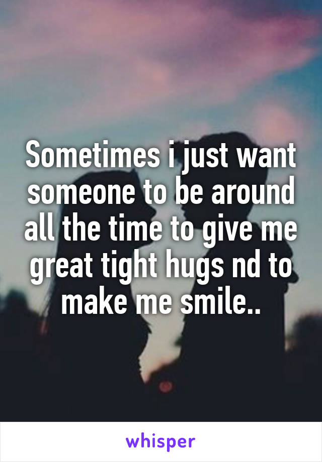 Sometimes i just want someone to be around all the time to give me great tight hugs nd to make me smile..