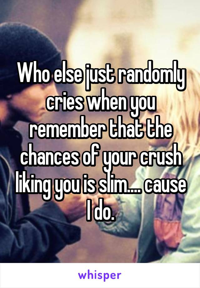 Who else just randomly cries when you remember that the chances of your crush liking you is slim.... cause I do.