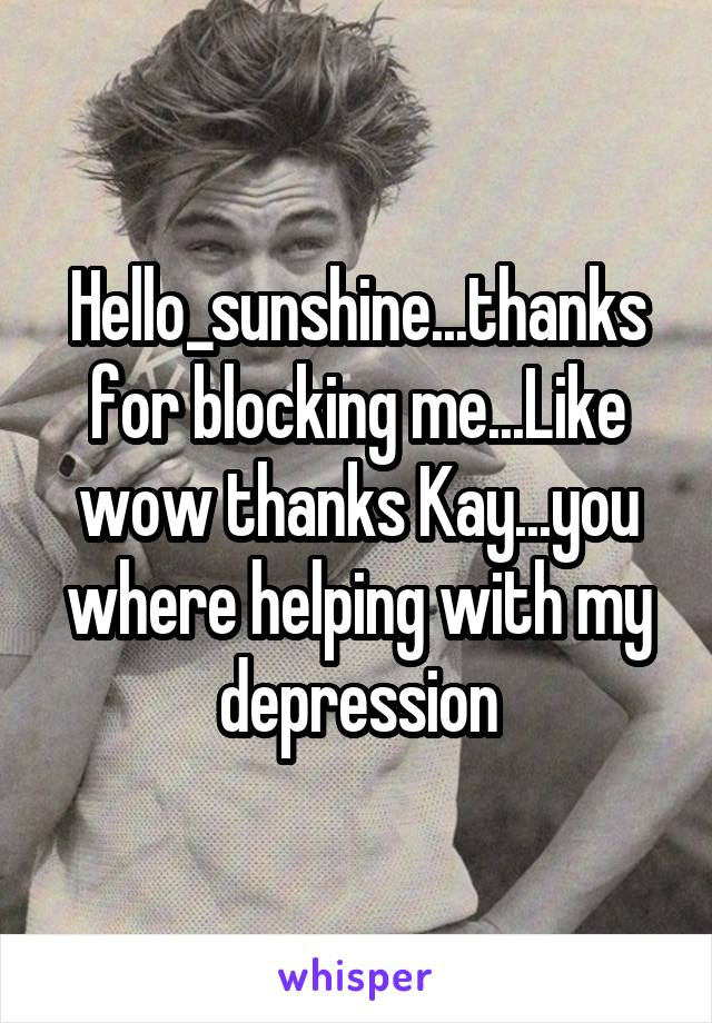 Hello_sunshine...thanks for blocking me...Like wow thanks Kay...you where helping with my depression