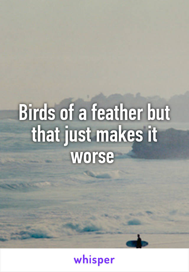 Birds of a feather but that just makes it worse