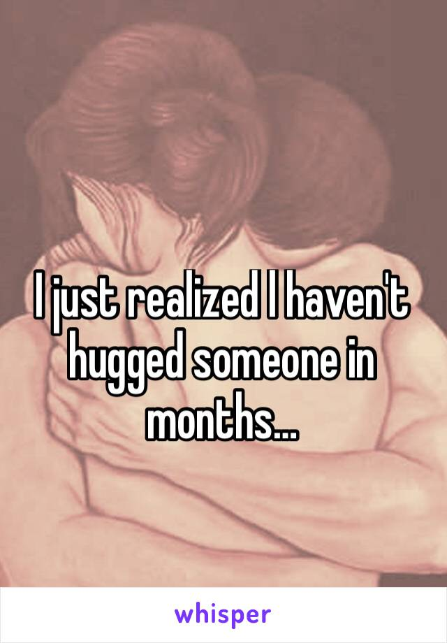 I just realized l haven't hugged someone in months…
