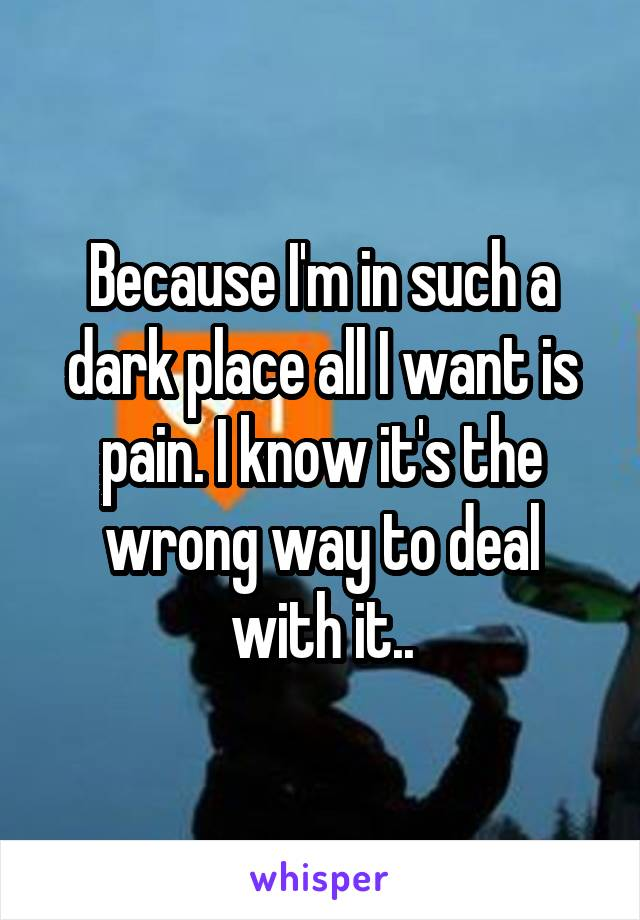 Because I'm in such a dark place all I want is pain. I know it's the wrong way to deal with it..