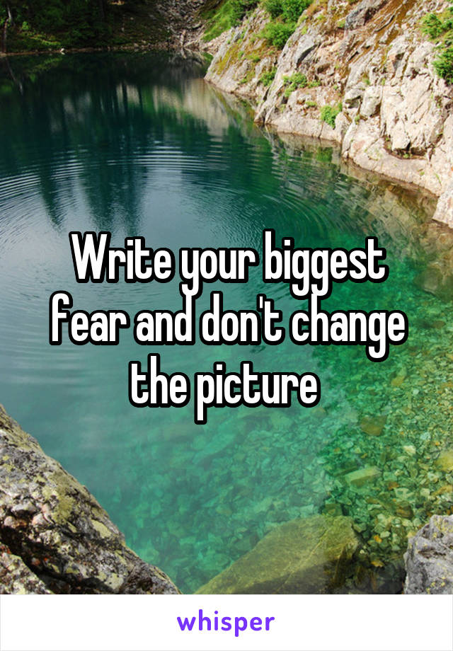 Write your biggest fear and don't change the picture