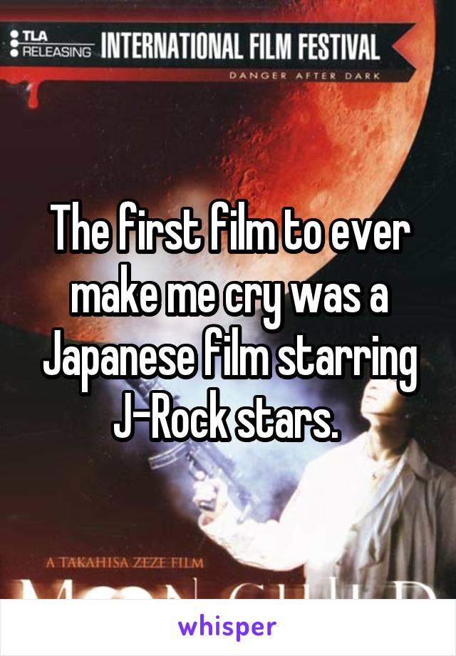 The first film to ever make me cry was a Japanese film starring J-Rock stars.