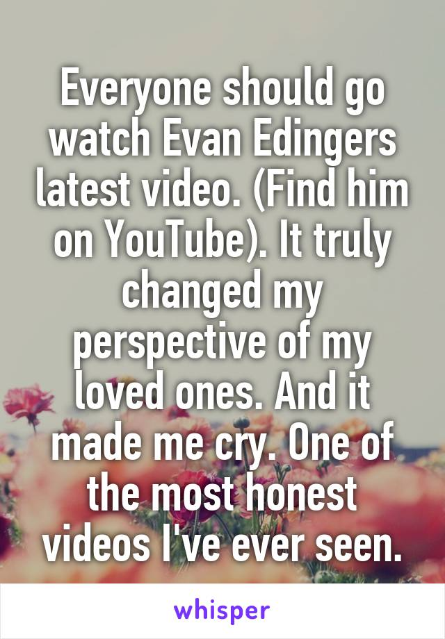 Everyone should go watch Evan Edingers latest video. (Find him on YouTube). It truly changed my perspective of my loved ones. And it made me cry. One of the most honest videos I've ever seen.