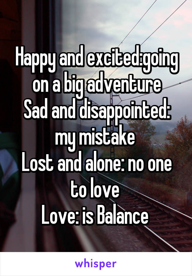Happy and excited:going on a big adventure Sad and disappointed: my mistake  Lost and alone: no one to love  Love: is Balance