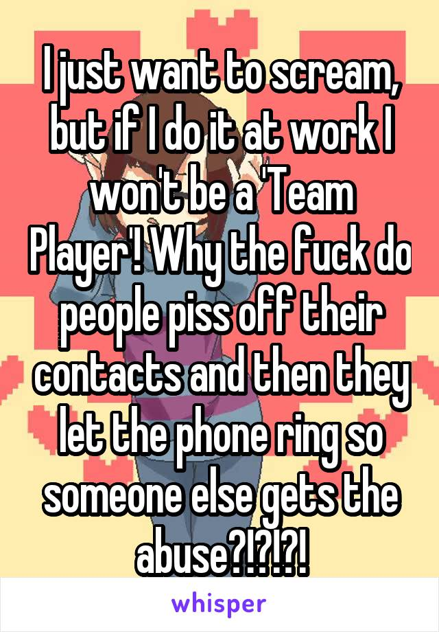 I just want to scream, but if I do it at work I won't be a 'Team Player'! Why the fuck do people piss off their contacts and then they let the phone ring so someone else gets the abuse?!?!?!