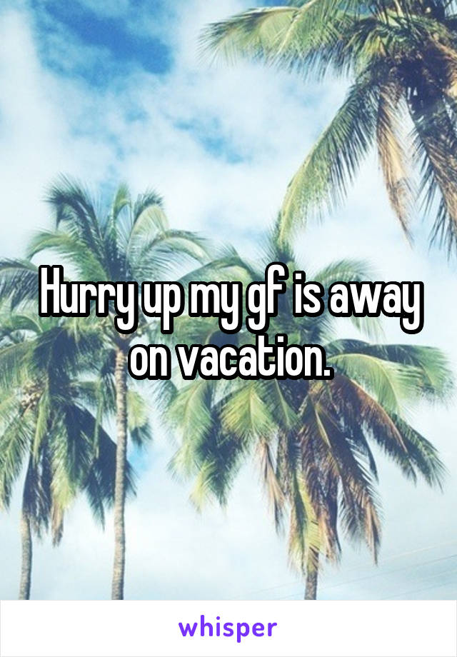Hurry up my gf is away on vacation.