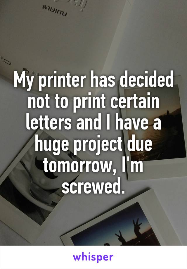 My printer has decided not to print certain letters and I have a huge project due tomorrow, I'm screwed.