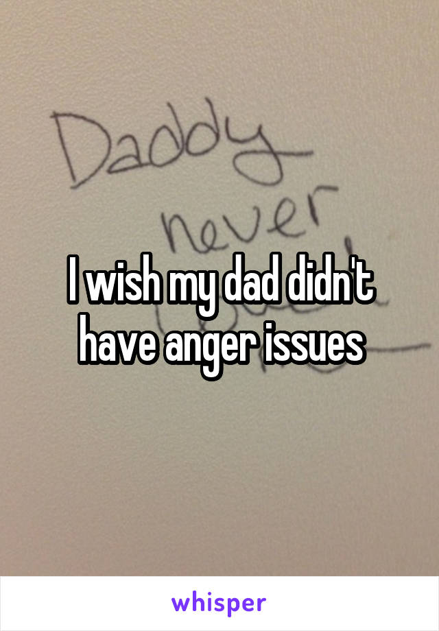 I wish my dad didn't have anger issues