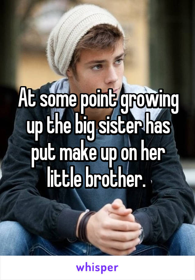 At some point growing up the big sister has put make up on her little brother.
