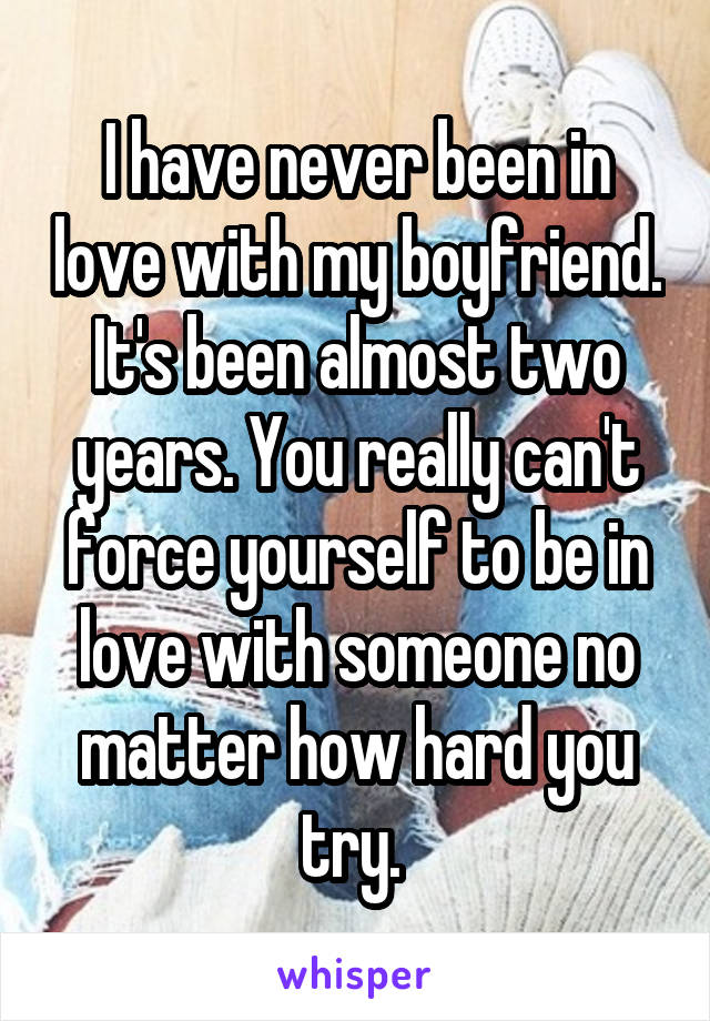 I have never been in love with my boyfriend. It's been almost two years. You really can't force yourself to be in love with someone no matter how hard you try.