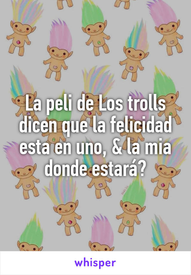 La peli de Los trolls dicen que la felicidad esta en uno, & la mia donde estará?