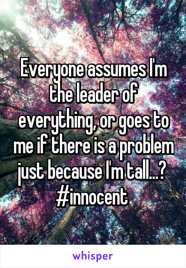 Everyone assumes I'm the leader of everything, or goes to me if there is a problem just because I'm tall...?  #innocent