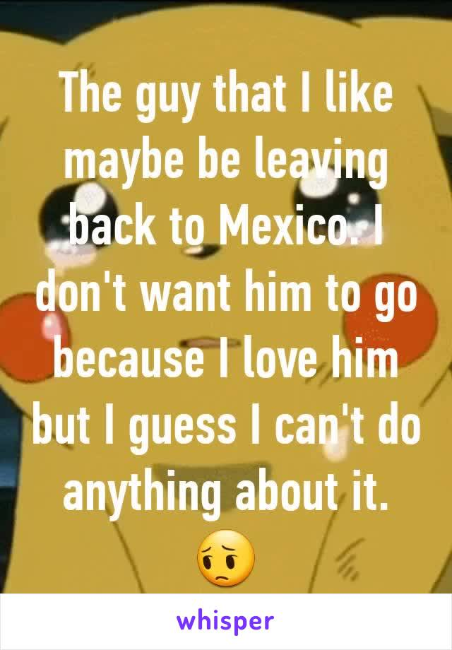 The guy that I like maybe be leaving back to Mexico. I don't want him to go because I love him but I guess I can't do anything about it. 😔