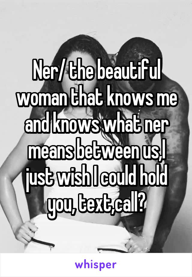 Ner/ the beautiful woman that knows me and knows what ner means between us,I just wish I could hold you, text,call?
