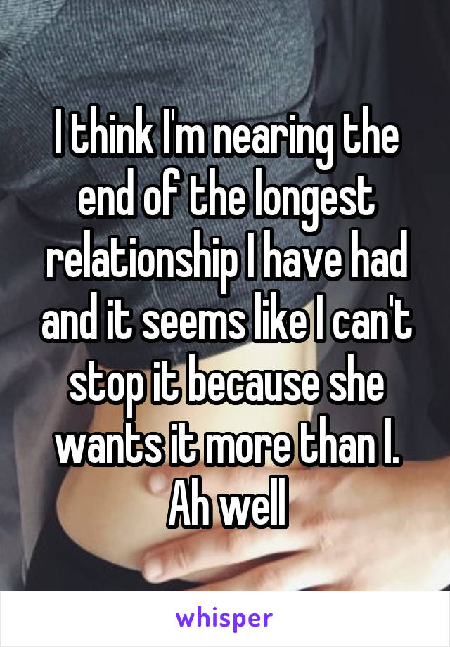 I think I'm nearing the end of the longest relationship I have had and it seems like I can't stop it because she wants it more than I. Ah well