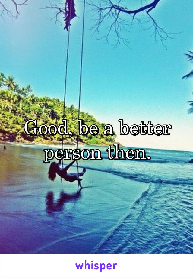 Good, be a better person then.