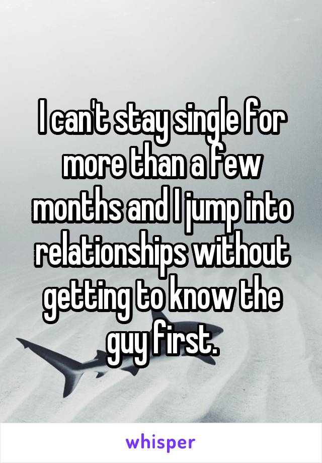 I can't stay single for more than a few months and I jump into relationships without getting to know the guy first.