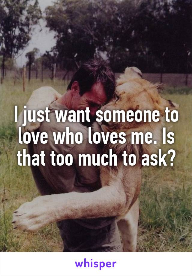 I just want someone to love who loves me. Is that too much to ask?