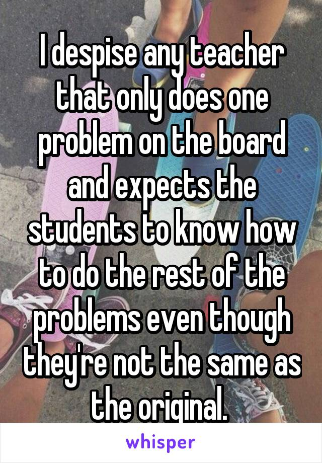 I despise any teacher that only does one problem on the board and expects the students to know how to do the rest of the problems even though they're not the same as the original.