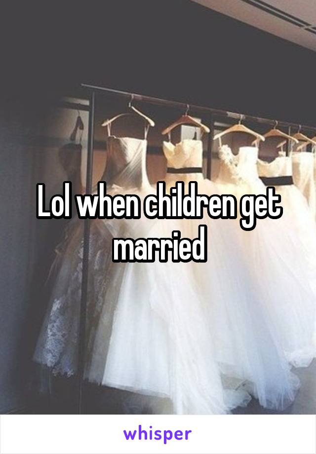 Lol when children get married