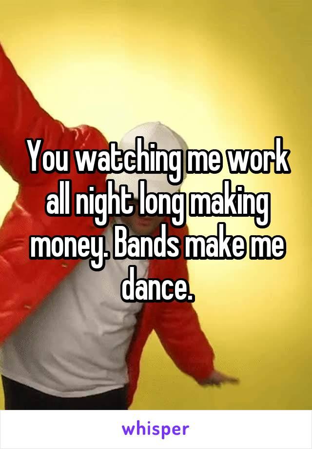 You watching me work all night long making money. Bands make me dance.
