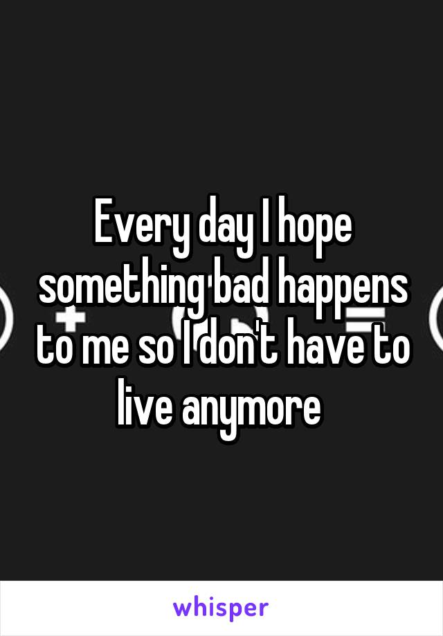 Every day I hope something bad happens to me so I don't have to live anymore