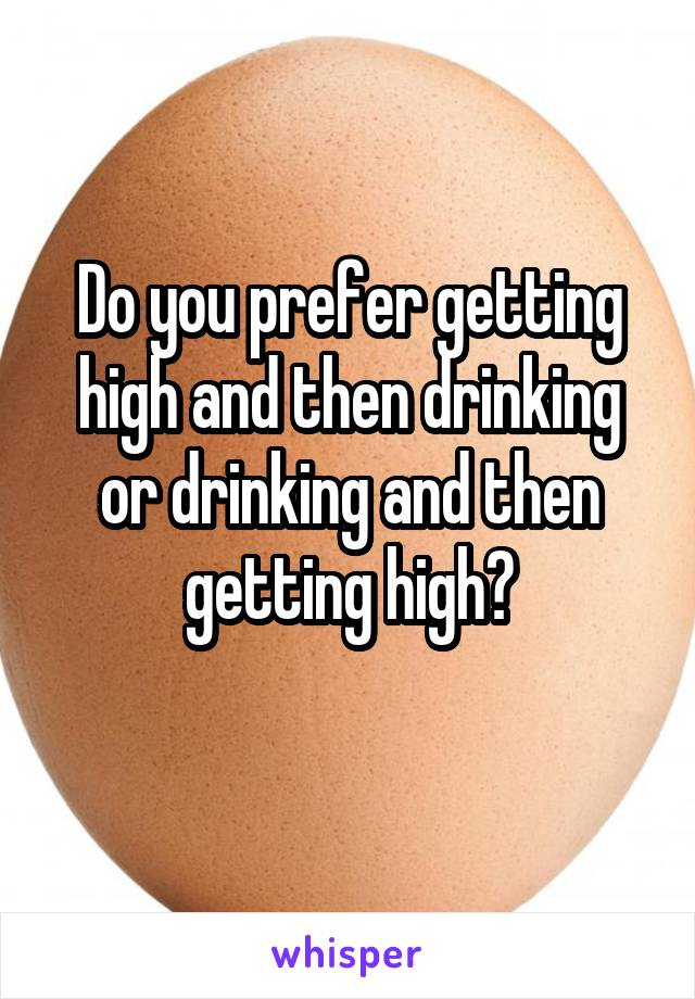 Do you prefer getting high and then drinking or drinking and then getting high?