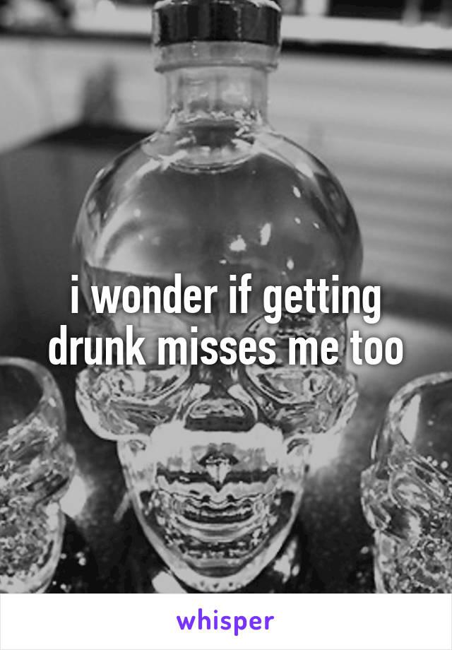 i wonder if getting drunk misses me too