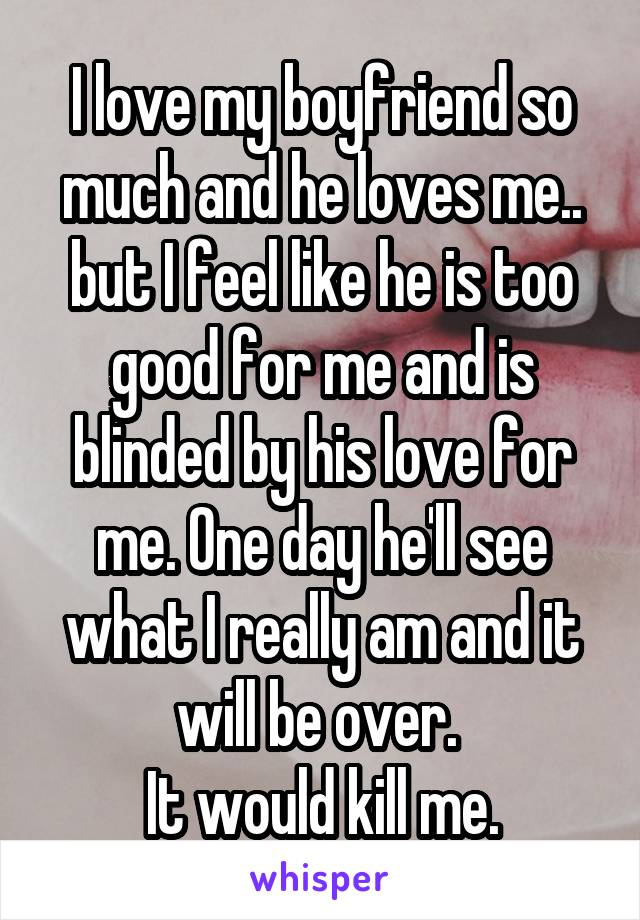 I love my boyfriend so much and he loves me.. but I feel like he is too good for me and is blinded by his love for me. One day he'll see what I really am and it will be over.  It would kill me.