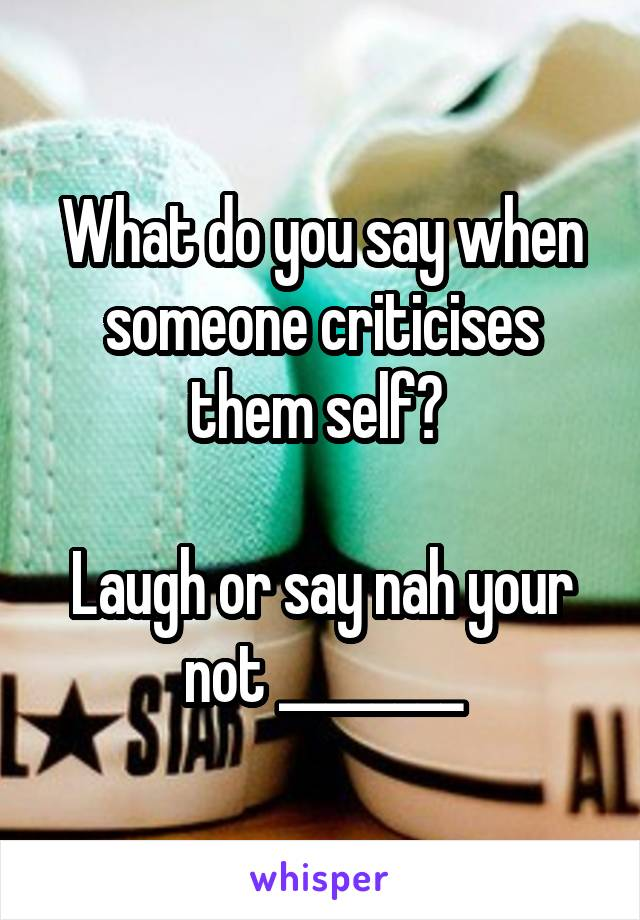 What do you say when someone criticises them self?   Laugh or say nah your not ________