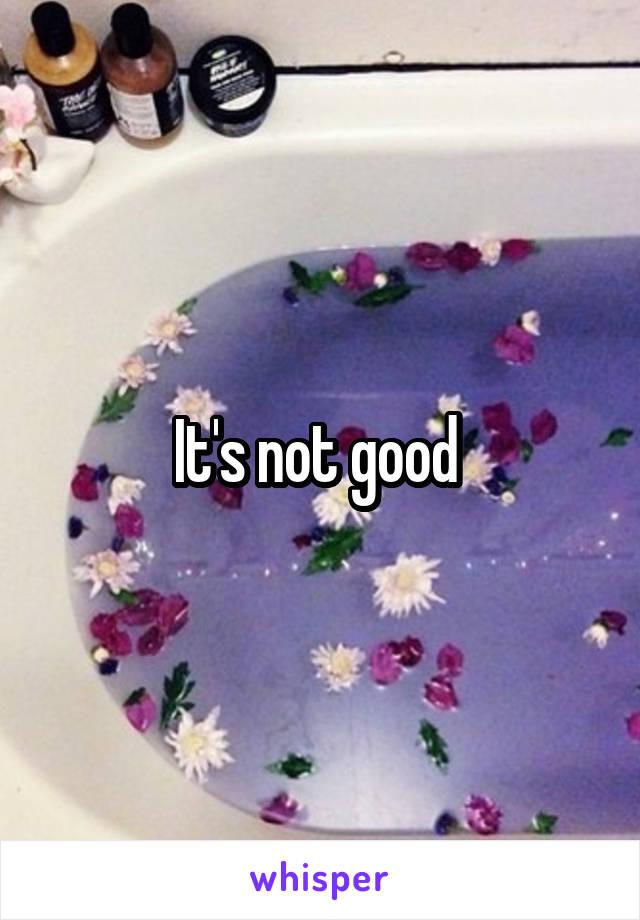 It's not good