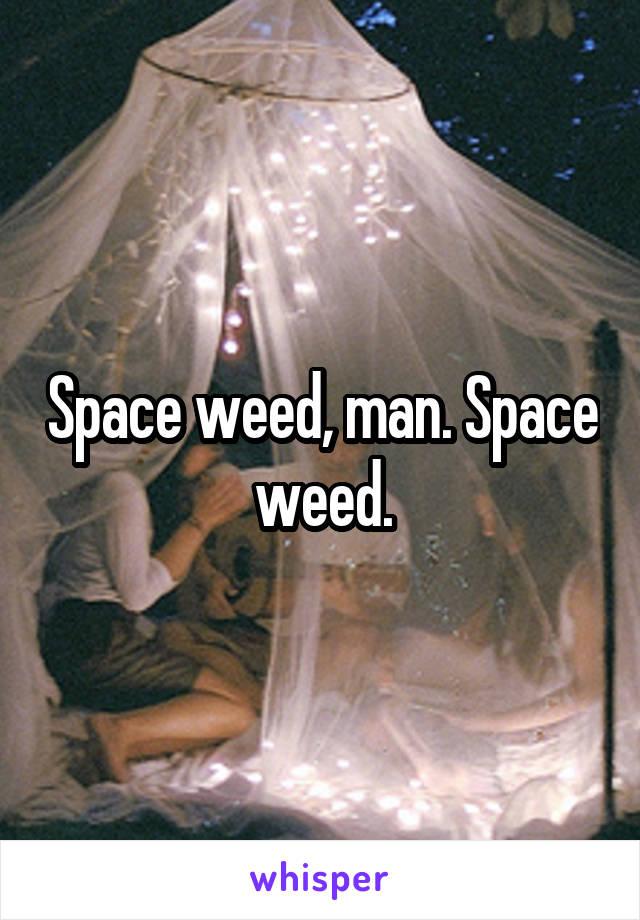 Space weed, man. Space weed.