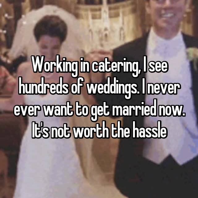 Working in catering, I see hundreds of weddings. I never ever want to get married now. It's not worth the hassle