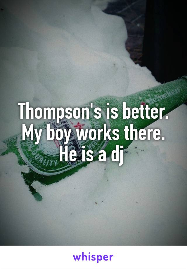 Thompson's is better. My boy works there. He is a dj