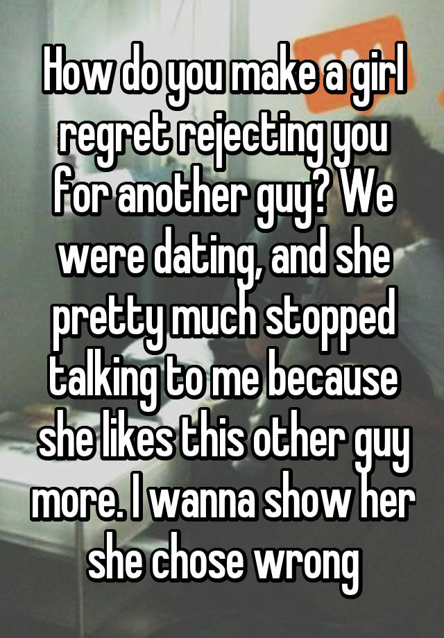 How do you make a girl regret rejecting you for another guy