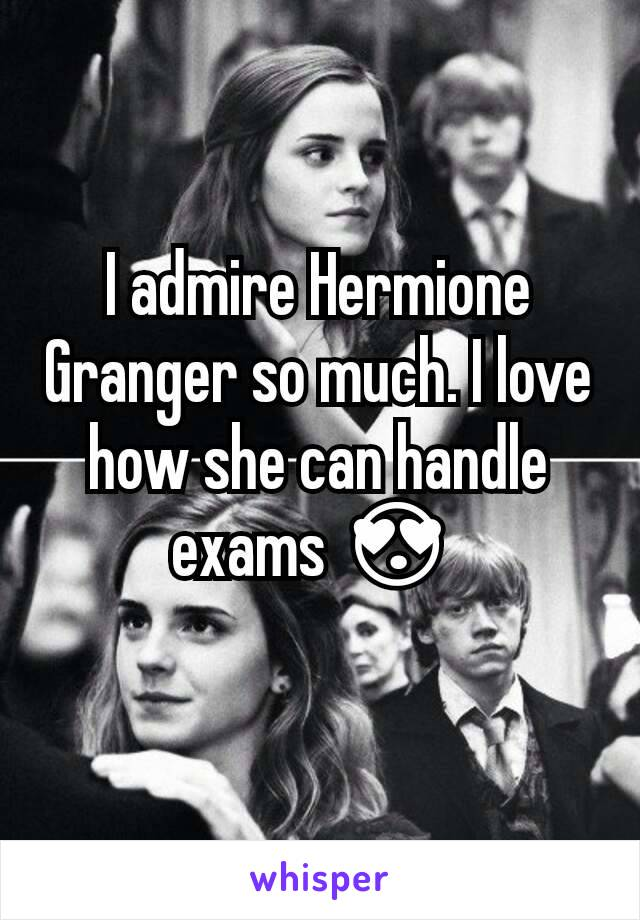 I admire Hermione Granger so much. I love how she can handle exams 😍
