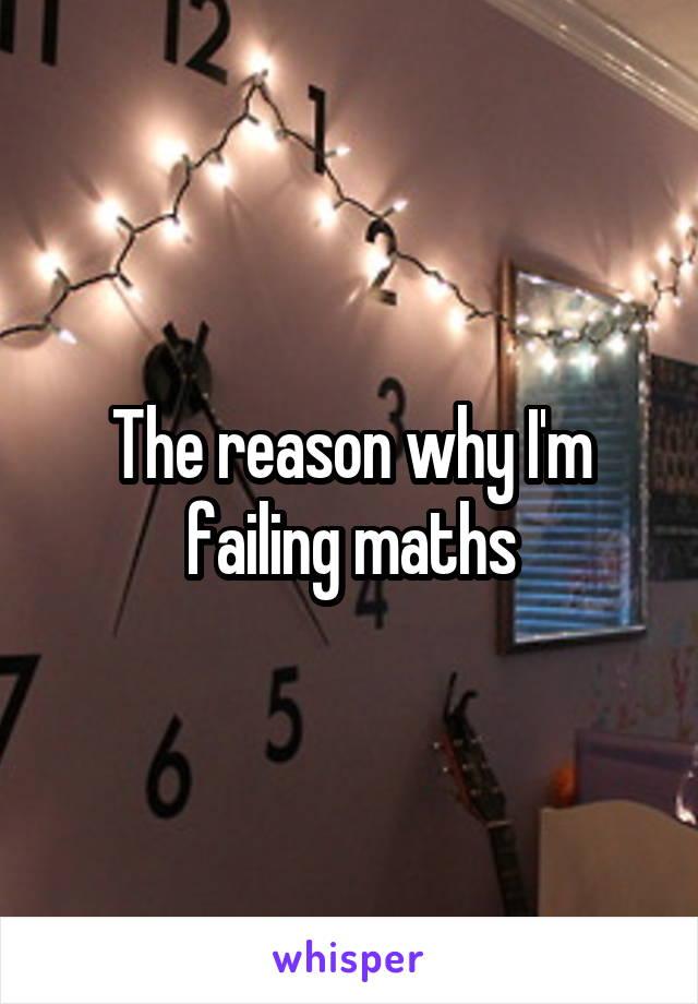 The reason why I'm failing maths