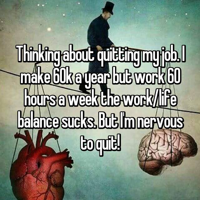 Thinking about quitting my job. I make 60k a year but work 60 hours a week the work/life balance sucks. But I'm nervous to quit!